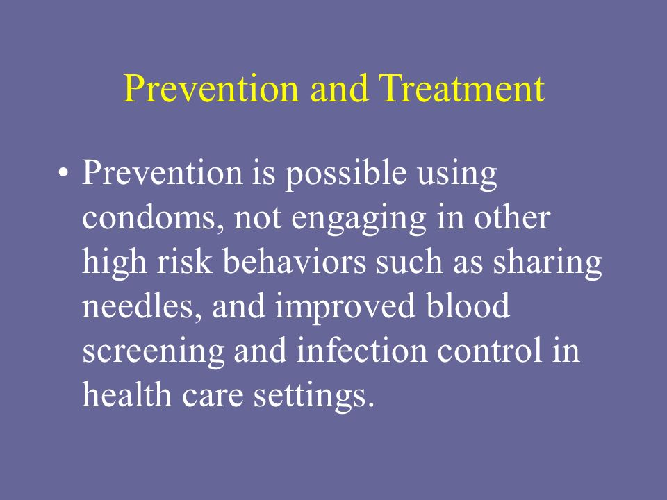 Prevention and Treatment Prevention is possible using condoms, not engaging in other high risk behaviors such as sharing needles, and improved blood s