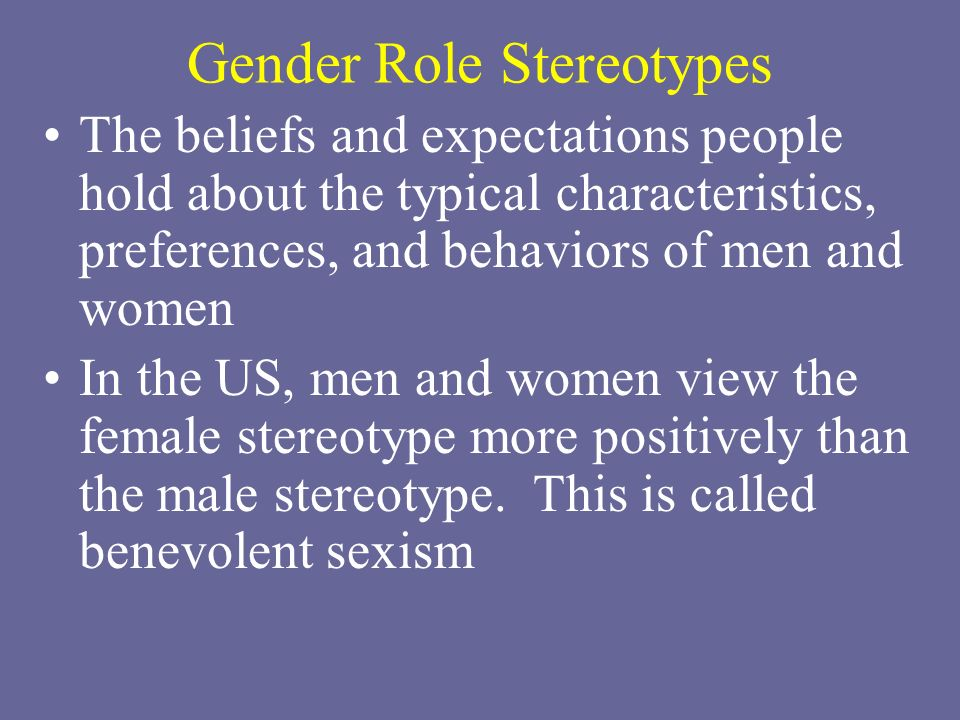 Gender Role Stereotypes The beliefs and expectations people hold about the typical characteristics, preferences, and behaviors of men and women In the