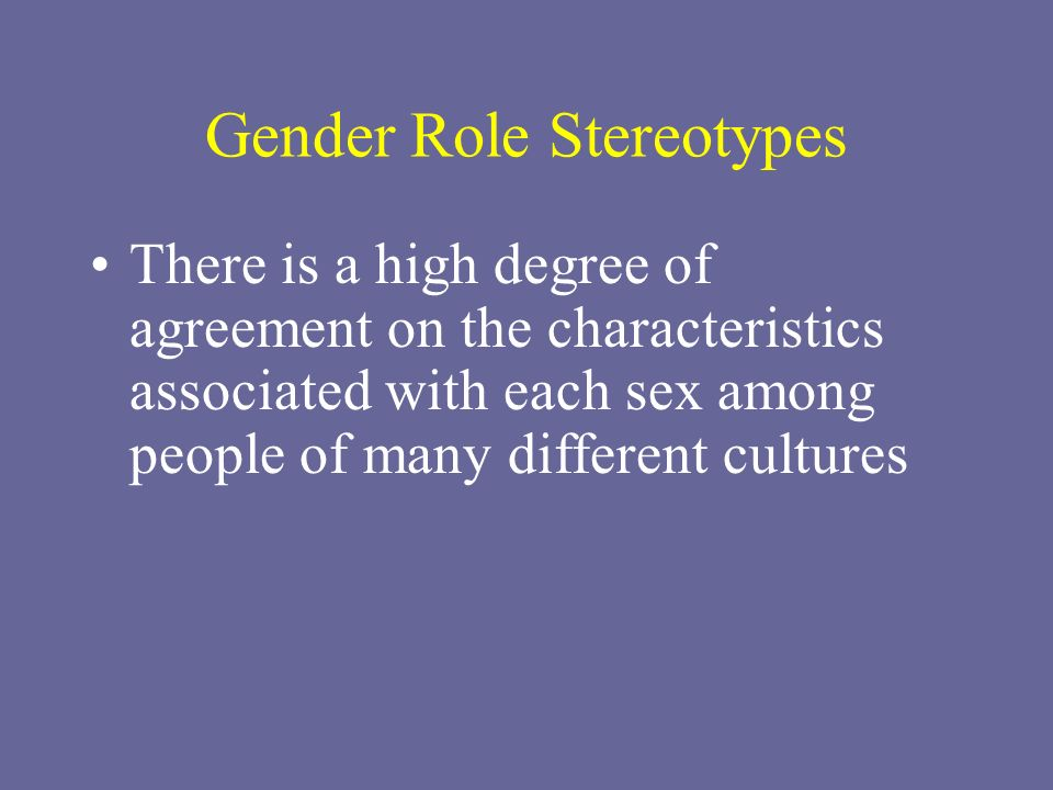 Gender Role Stereotypes There is a high degree of agreement on the characteristics associated with each sex among people of many different cultures