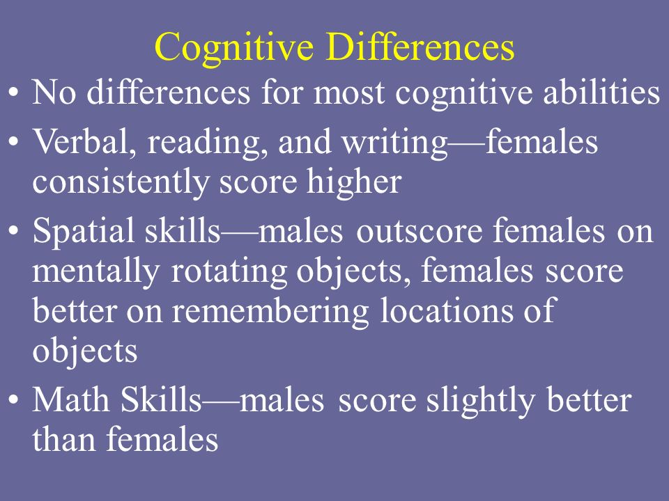 Cognitive Differences No differences for most cognitive abilities Verbal, reading, and writing—females consistently score higher Spatial skills—males