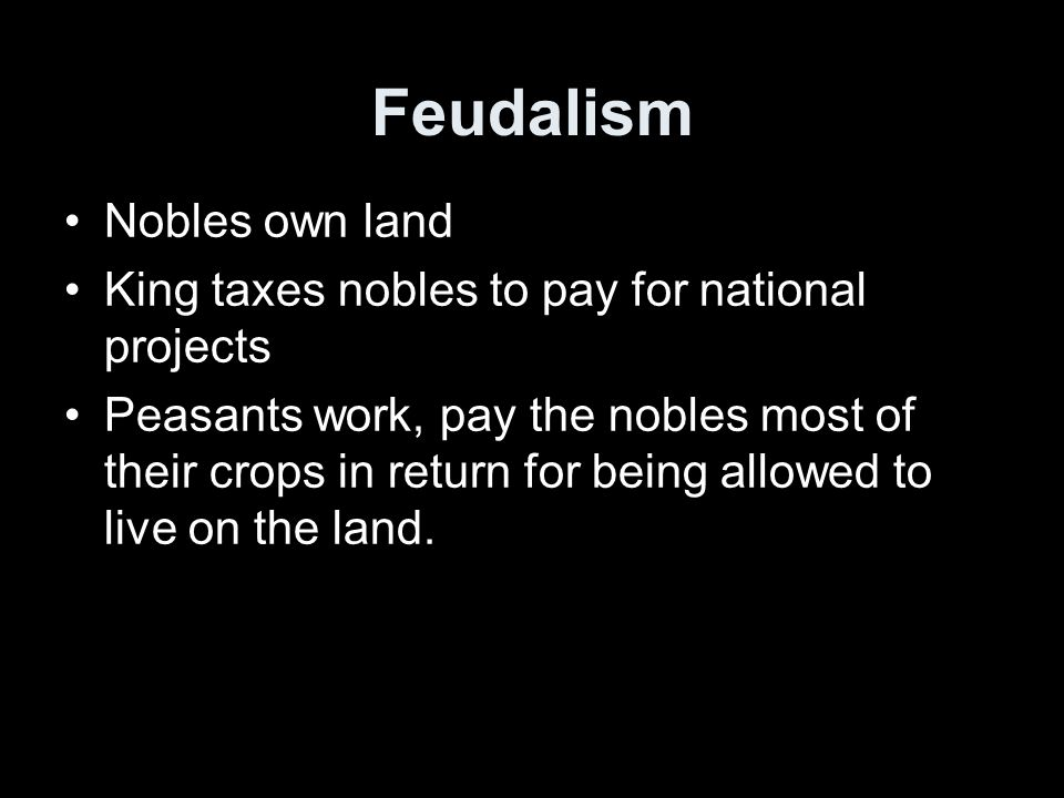 Feudalism Nobles own land King taxes nobles to pay for national projects Peasants work, pay the nobles most of their crops in return for being allowed to live on the land.