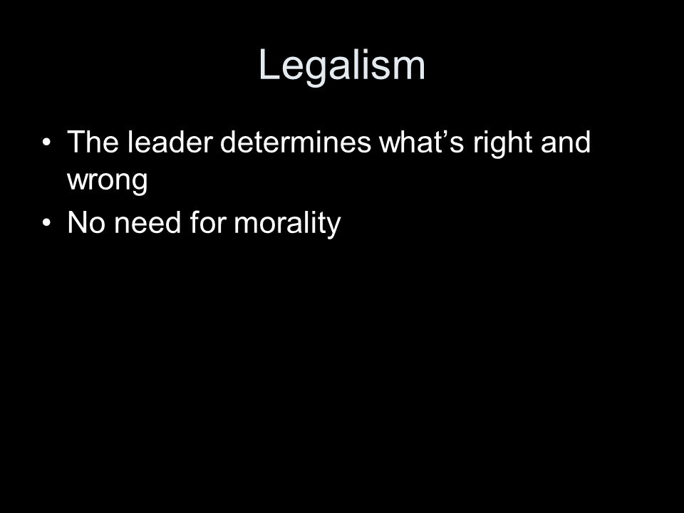 Legalism The leader determines what's right and wrong No need for morality