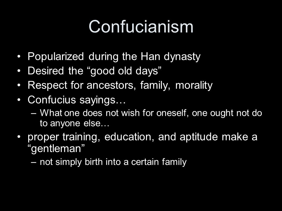 Confucianism Popularized during the Han dynasty Desired the good old days Respect for ancestors, family, morality Confucius sayings… –What one does not wish for oneself, one ought not do to anyone else… proper training, education, and aptitude make a gentleman –not simply birth into a certain family