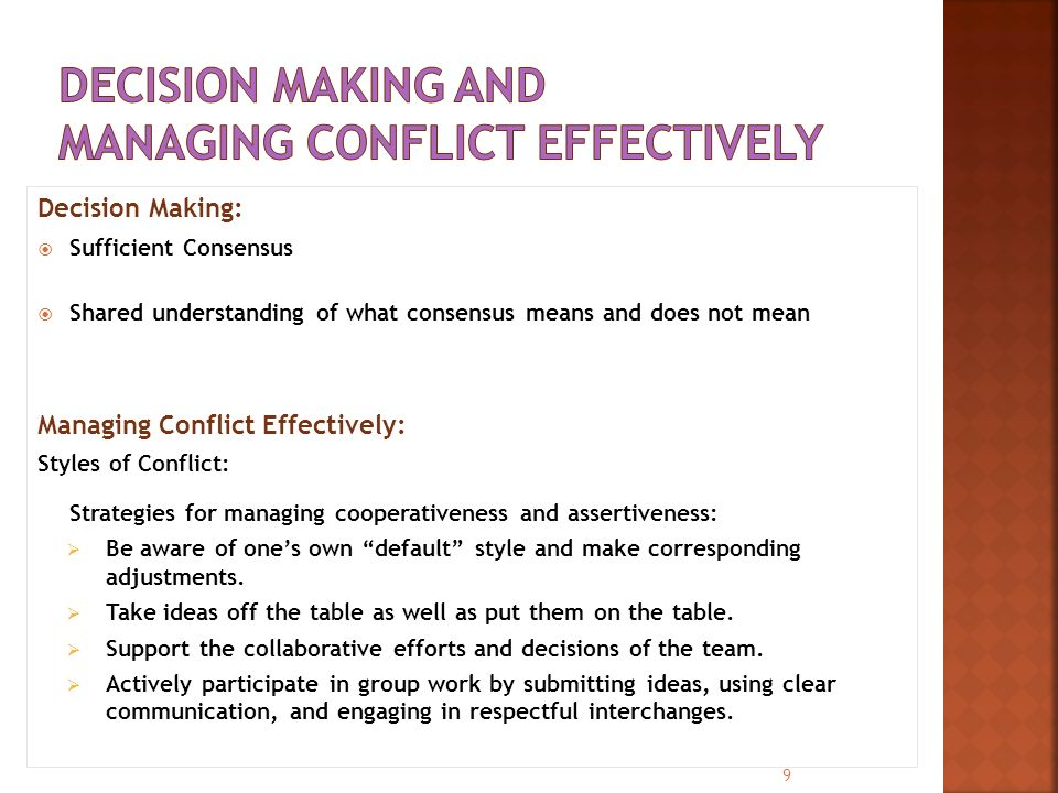 Decision Making:  Sufficient Consensus  Shared understanding of what consensus means and does not mean Managing Conflict Effectively: Styles of Conflict: Strategies for managing cooperativeness and assertiveness:  Be aware of one's own default style and make corresponding adjustments.