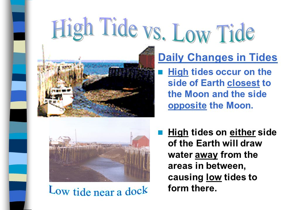 Daily Changes in Tides High tides occur on the side of Earth closest to the Moon and the side opposite the Moon.