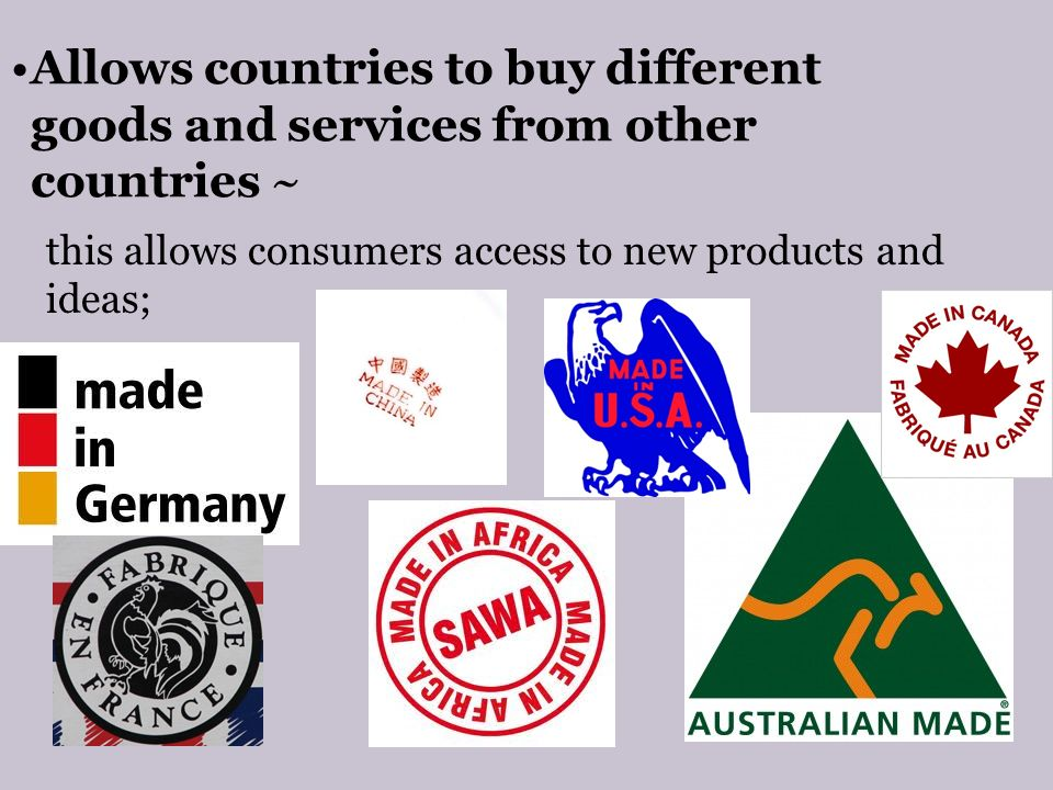 Allows countries to buy different goods and services from other countries ~ this allows consumers access to new products and ideas;