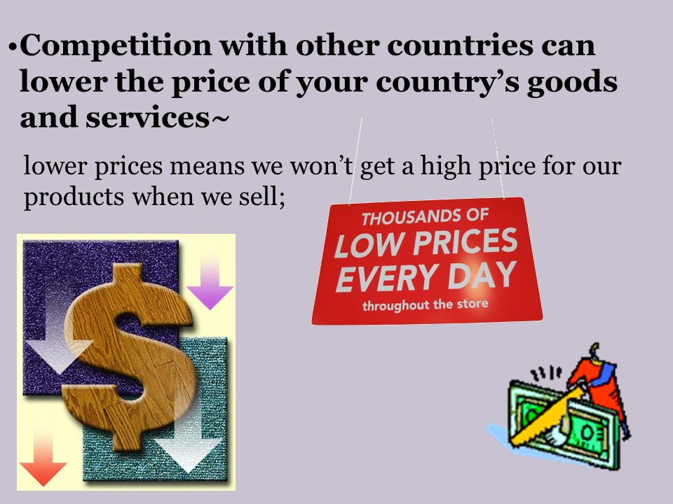 Competition with other countries can lower the price of your country's goods and services~ lower prices means we won't get a high price for our products when we sell;