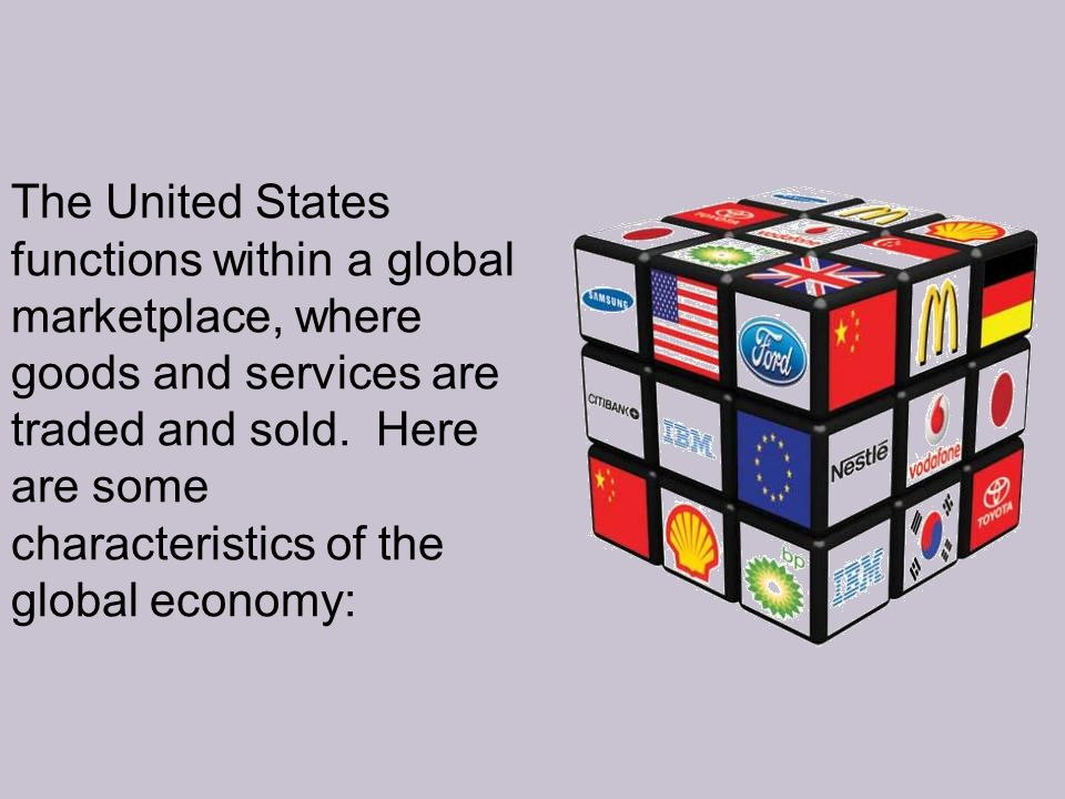 The United States functions within a global marketplace, where goods and services are traded and sold.