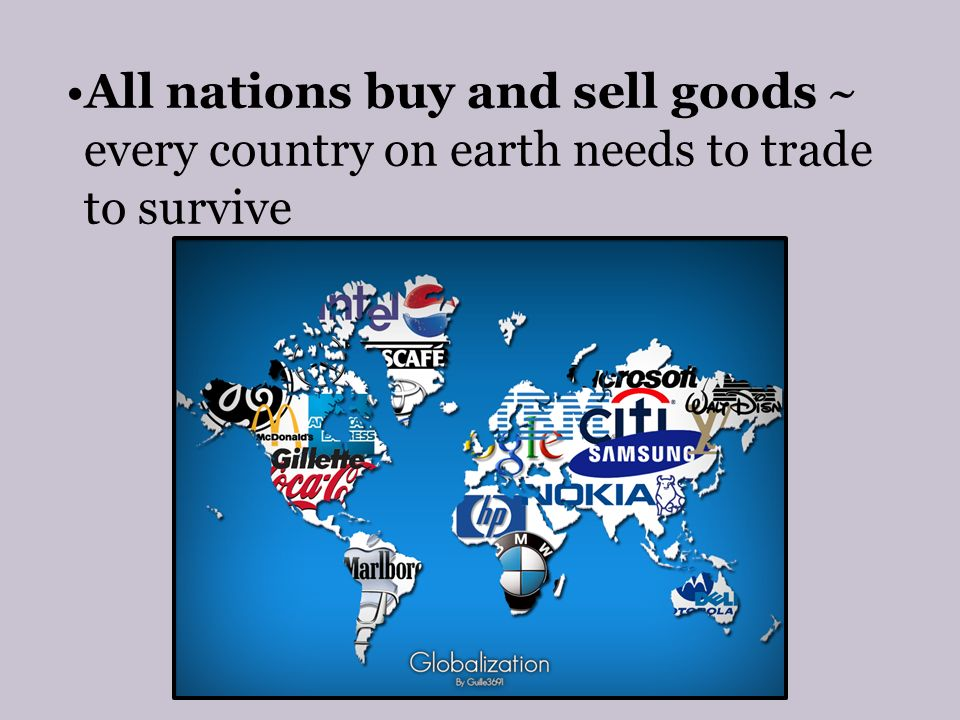 All nations buy and sell goods ~ every country on earth needs to trade to survive