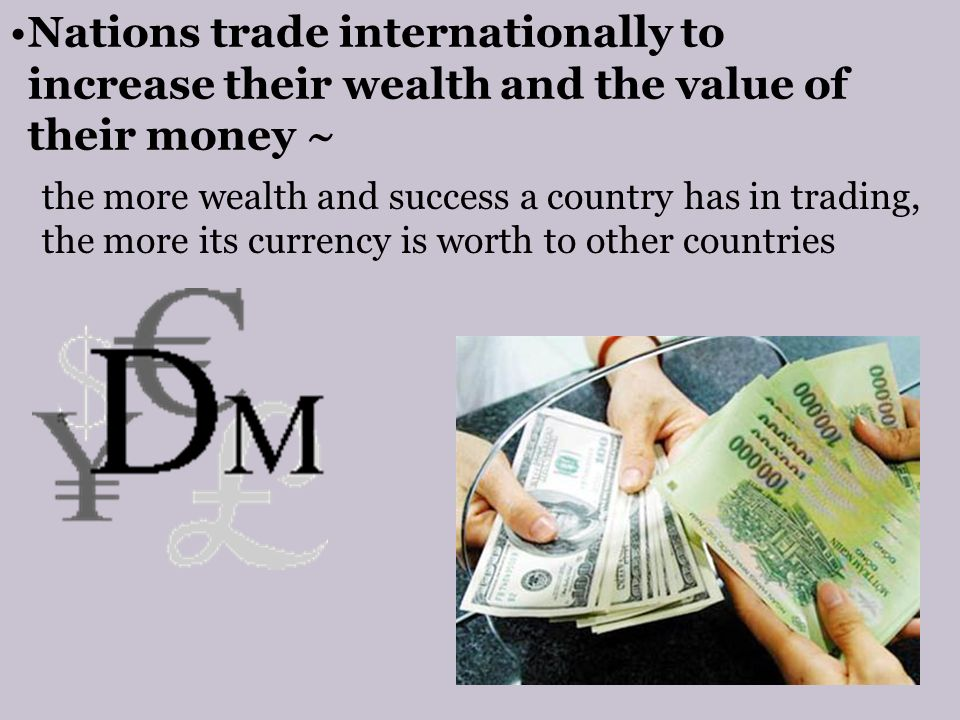 Nations trade internationally to increase their wealth and the value of their money ~ the more wealth and success a country has in trading, the more its currency is worth to other countries