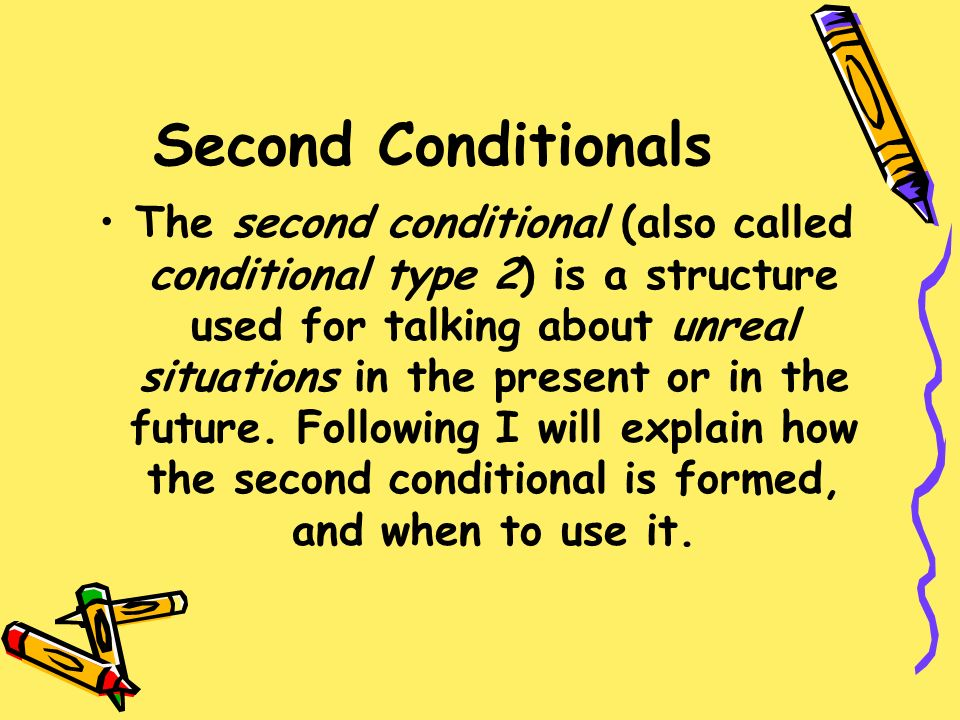 Second Conditionals The second conditional (also called conditional type 2) is a structure used for talking about unreal situations in the present or in the future.