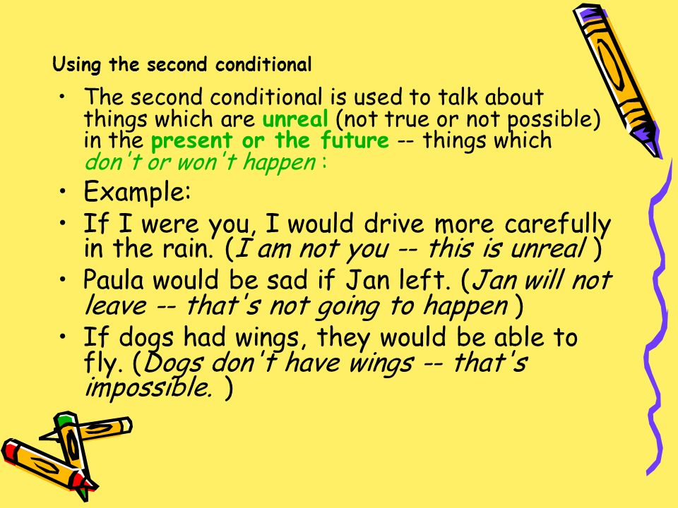 Using the second conditional The second conditional is used to talk about things which are unreal (not true or not possible) in the present or the future -- things which don t or won t happen : Example: If I were you, I would drive more carefully in the rain.