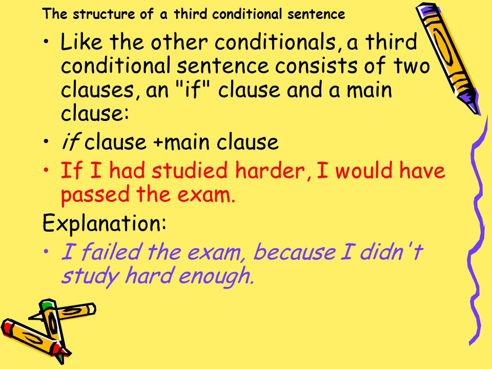 The structure of a third conditional sentence Like the other conditionals, a third conditional sentence consists of two clauses, an if clause and a main clause: if clause +main clause If I had studied harder, I would have passed the exam.