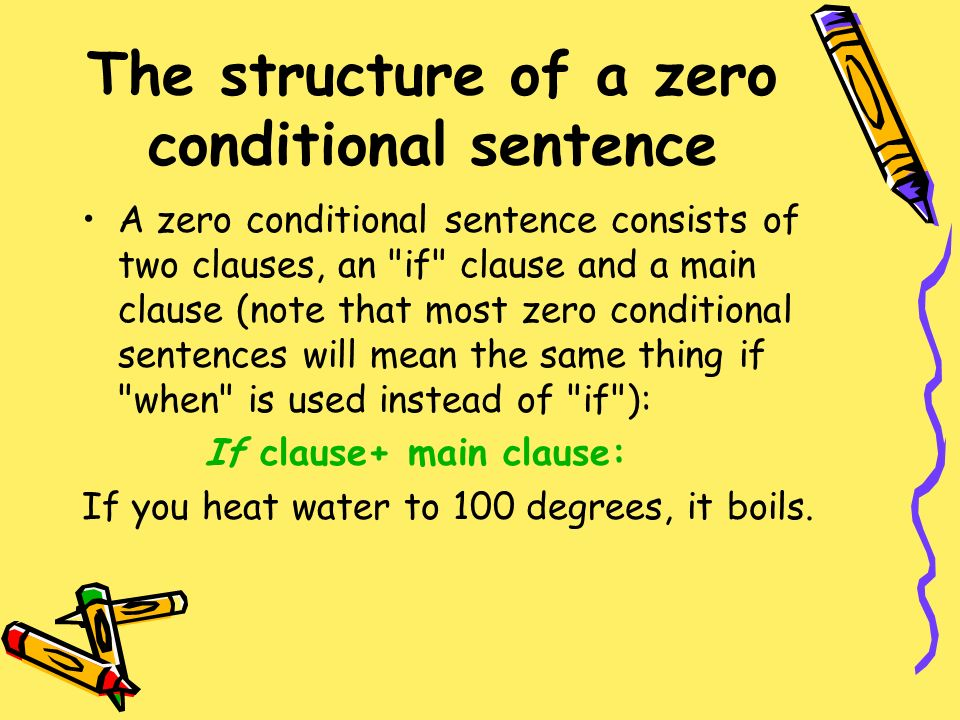 The structure of a zero conditional sentence A zero conditional sentence consists of two clauses, an if clause and a main clause (note that most zero conditional sentences will mean the same thing if when is used instead of if ): If clause+ main clause: If you heat water to 100 degrees, it boils.