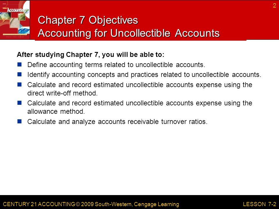 CENTURY 21 ACCOUNTING © 2009 South-Western, Cengage Learning Chapter 7 Objectives Accounting for Uncollectible Accounts After studying Chapter 7, you will be able to: Define accounting terms related to uncollectible accounts.