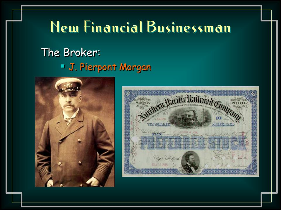 New Financial Businessman The Broker:  J. Pierpont Morgan The Broker:  J. Pierpont Morgan
