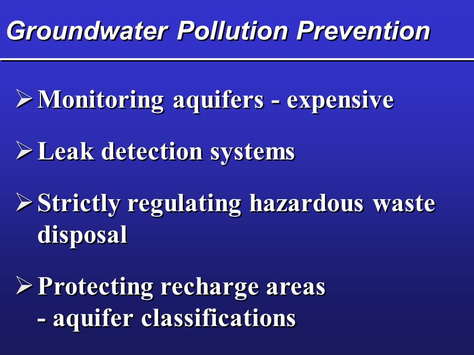 Groundwater Pollution Prevention  Monitoring aquifers - expensive  Leak detection systems  Strictly regulating hazardous waste disposal  Protecting recharge areas - aquifer classifications  Protecting recharge areas - aquifer classifications