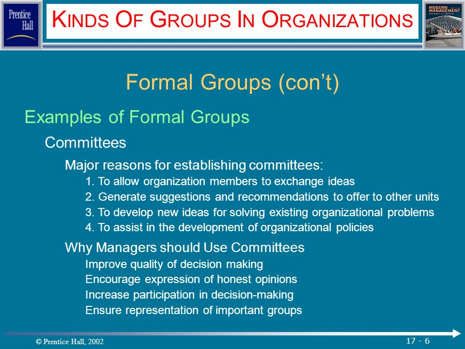 © Prentice Hall, 2002 17 - 6 K INDS O F G ROUPS I N O RGANIZATIONS Formal Groups (con't) Examples of Formal Groups Committees Major reasons for establishing committees: 1.