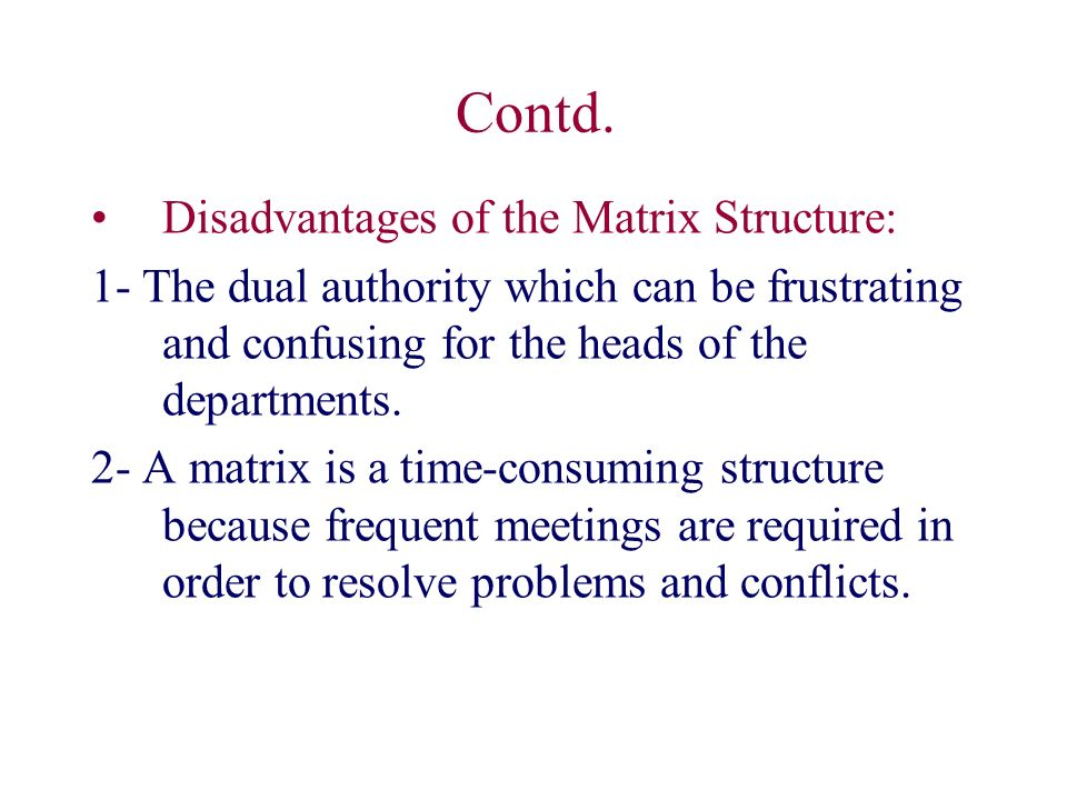 Contd. Disadvantages of the Matrix Structure: 1- The dual authority which can be frustrating and confusing for the heads of the departments. 2- A matr