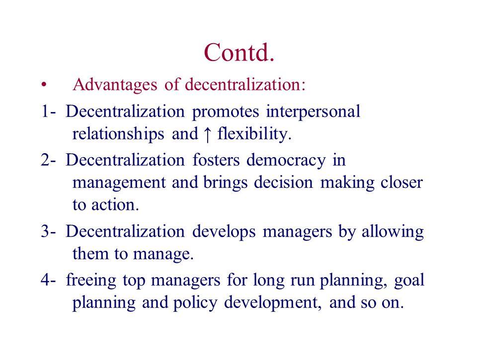 Contd. Advantages of decentralization: 1- Decentralization promotes interpersonal relationships and ↑ flexibility. 2- Decentralization fosters democra