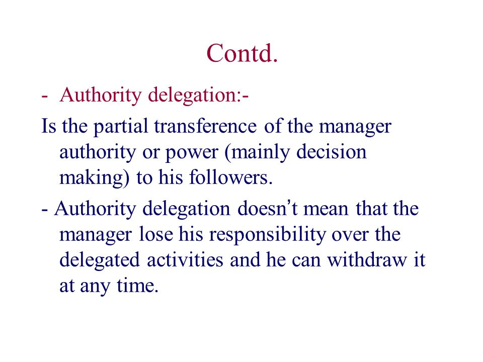 Contd. -Authority delegation:- Is the partial transference of the manager authority or power (mainly decision making) to his followers. - Authority de
