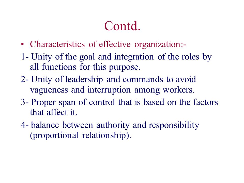 Contd. Characteristics of effective organization:- 1- Unity of the goal and integration of the roles by all functions for this purpose. 2- Unity of le