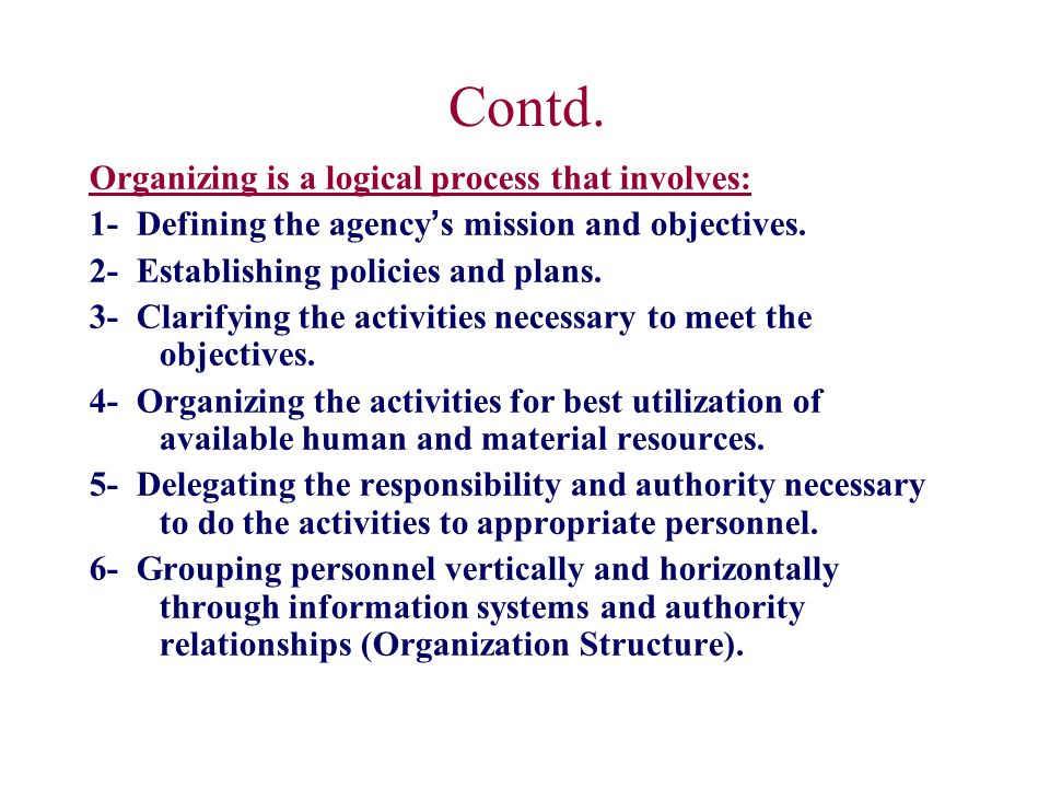 Contd. Organizing is a logical process that involves: 1- Defining the agency ' s mission and objectives. 2- Establishing policies and plans. 3- Clarif