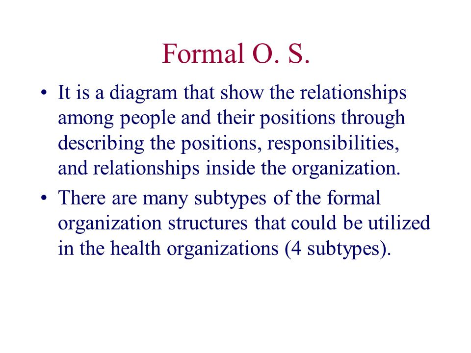 Formal O. S. It is a diagram that show the relationships among people and their positions through describing the positions, responsibilities, and rela