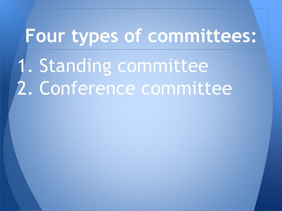 1. Standing committee 2. Conference committee Four types of committees: