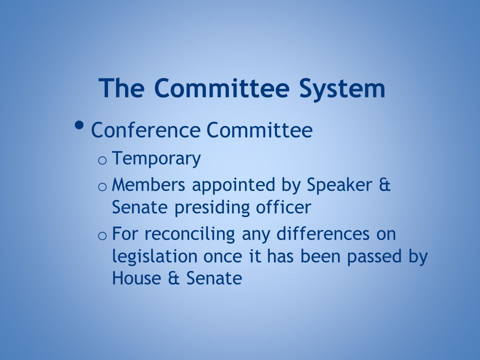 Conference Committee o Temporary o Members appointed by Speaker & Senate presiding officer o For reconciling any differences on legislation once it has been passed by House & Senate The Committee System