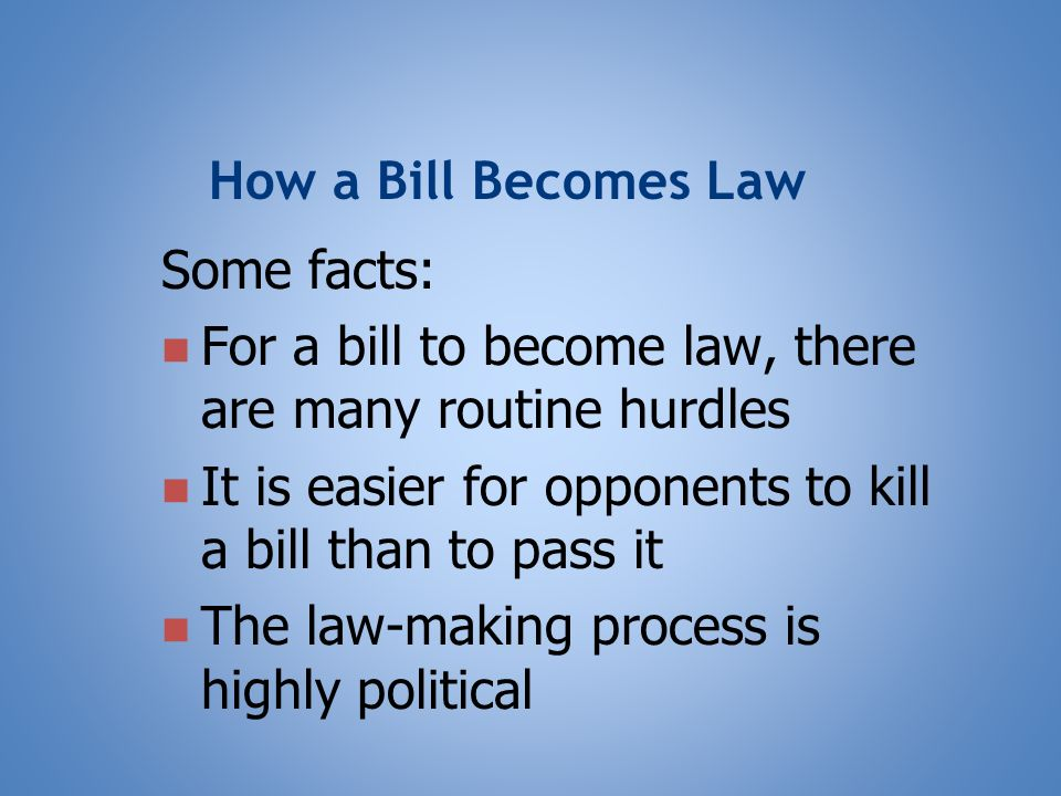 How a Bill Becomes Law Some facts: For a bill to become law, there are many routine hurdles It is easier for opponents to kill a bill than to pass it The law-making process is highly political