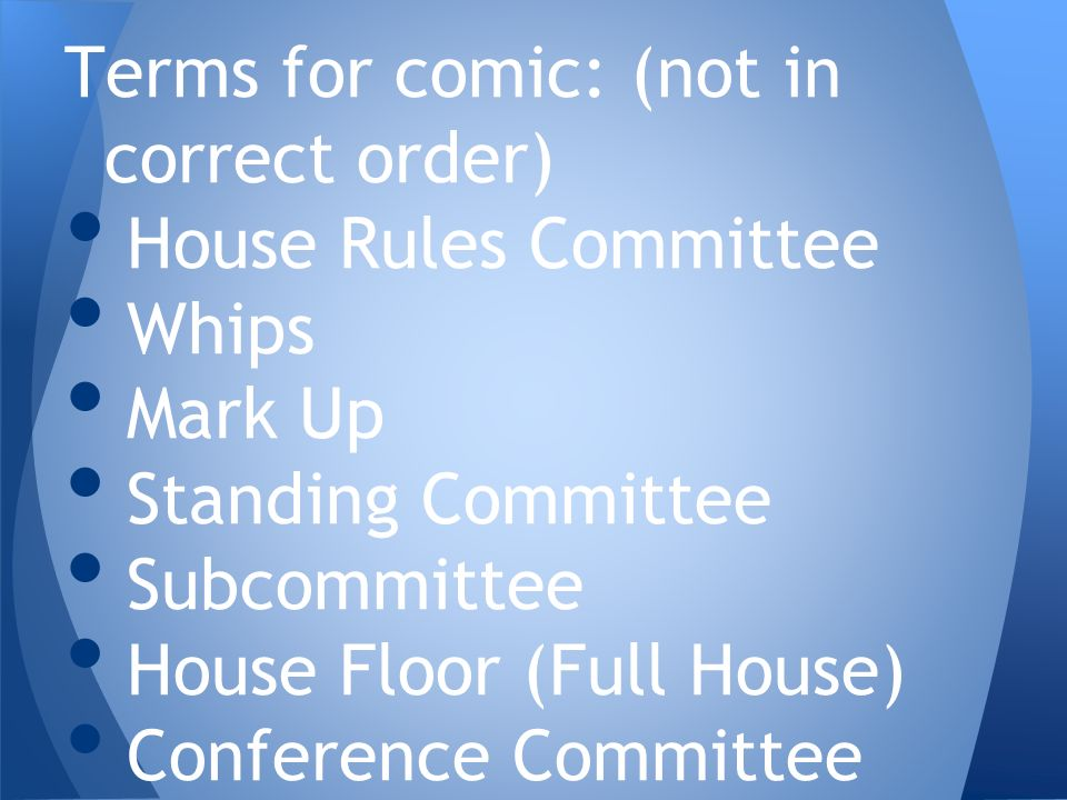 Terms for comic: (not in correct order) House Rules Committee Whips Mark Up Standing Committee Subcommittee House Floor (Full House) Conference Committee
