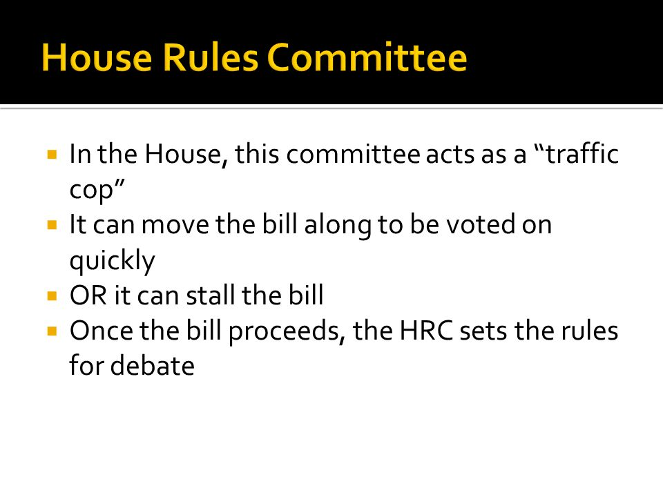  In the House, this committee acts as a traffic cop  It can move the bill along to be voted on quickly  OR it can stall the bill  Once the bill proceeds, the HRC sets the rules for debate