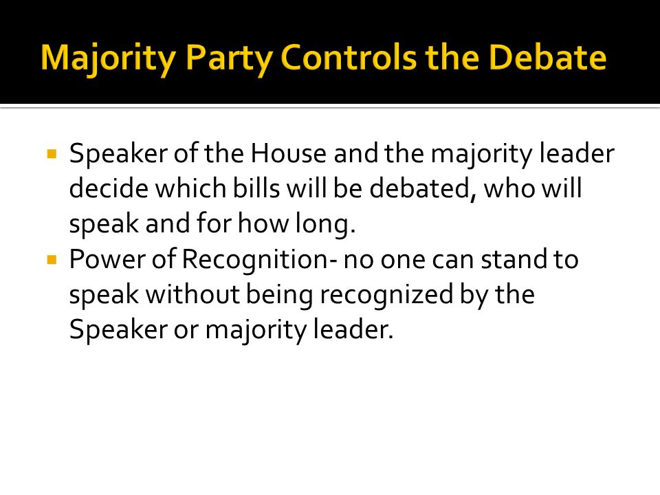  Speaker of the House and the majority leader decide which bills will be debated, who will speak and for how long.