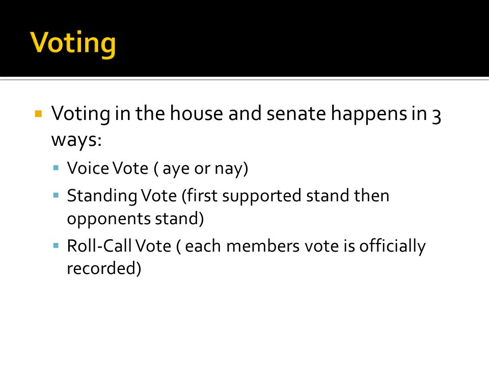  Voting in the house and senate happens in 3 ways:  Voice Vote ( aye or nay)  Standing Vote (first supported stand then opponents stand)  Roll-Call Vote ( each members vote is officially recorded)
