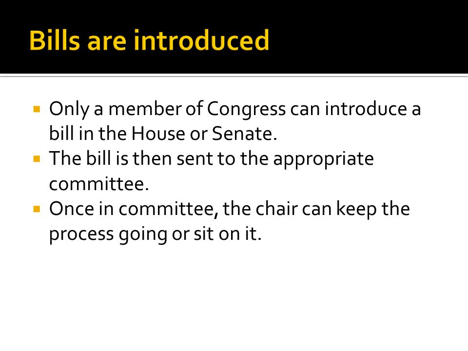  Only a member of Congress can introduce a bill in the House or Senate.