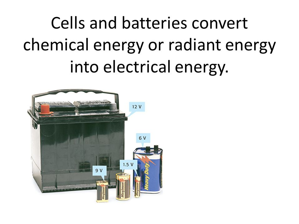 Cells and batteries convert chemical energy or radiant energy into electrical energy.