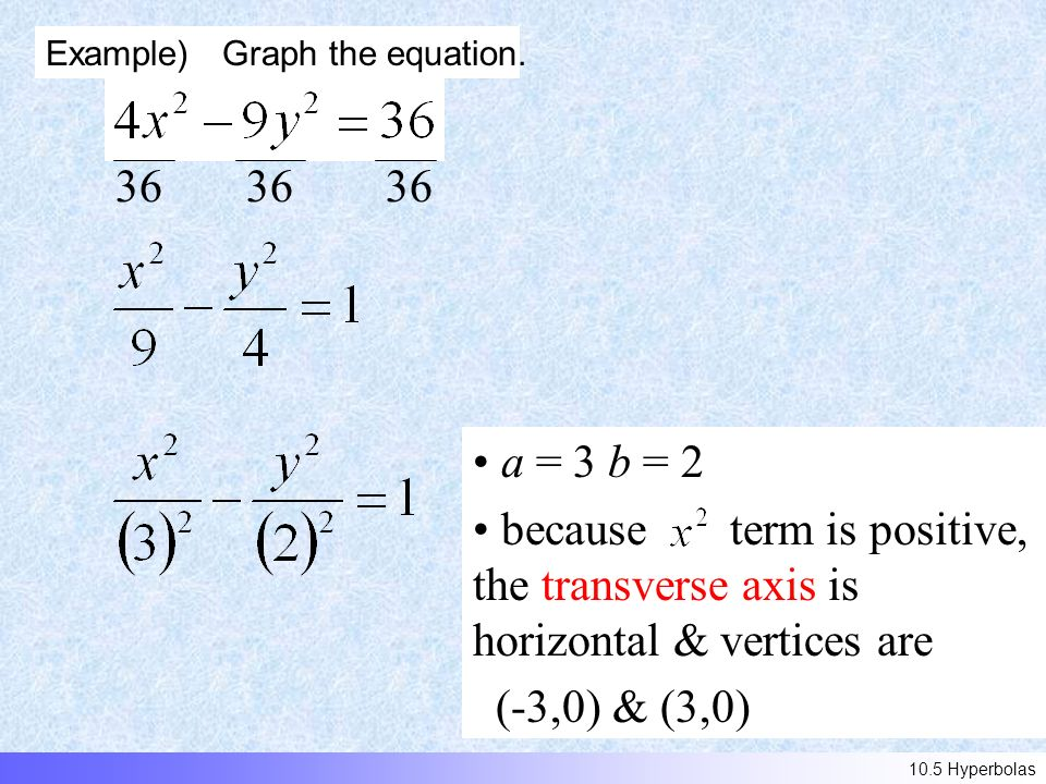 36 a = 3 b = 2 because term is positive, the transverse axis is horizontal & vertices are (-3,0) & (3,0) Example) Graph the equation.