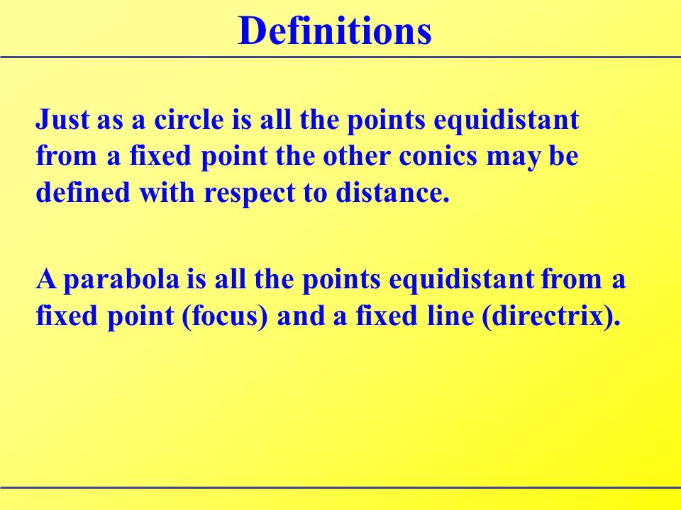 Definitions Just as a circle is all the points equidistant from a fixed point the other conics may be defined with respect to distance.