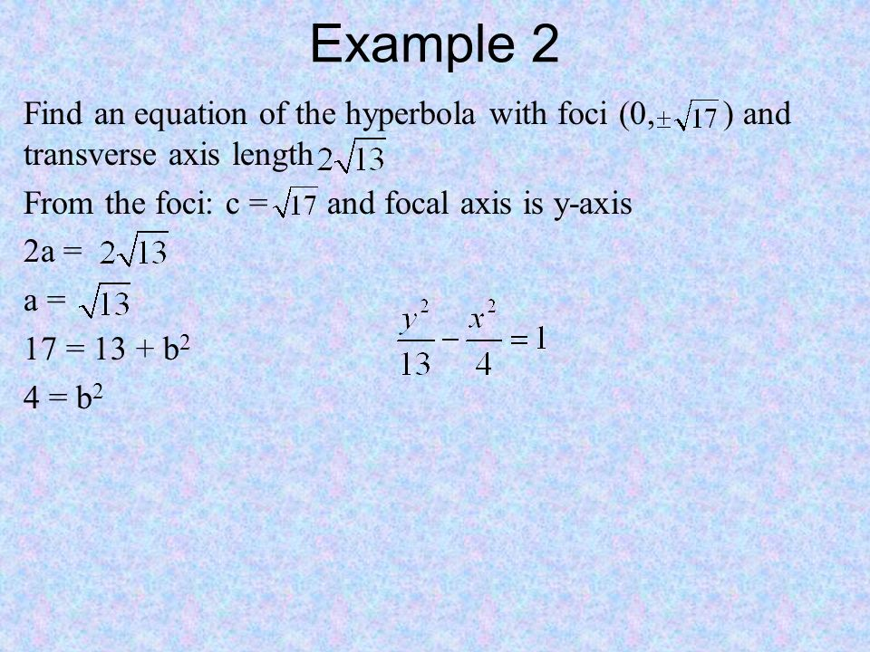 Example 2 Find an equation of the hyperbola with foci (0, ) and transverse axis length From the foci: c = and focal axis is y-axis 2a = a = 17 = 13 + b 2 4 = b 2
