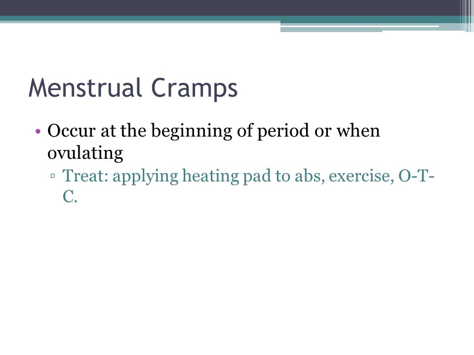 Menstrual Cramps Occur at the beginning of period or when ovulating ▫Treat: applying heating pad to abs, exercise, O-T- C.