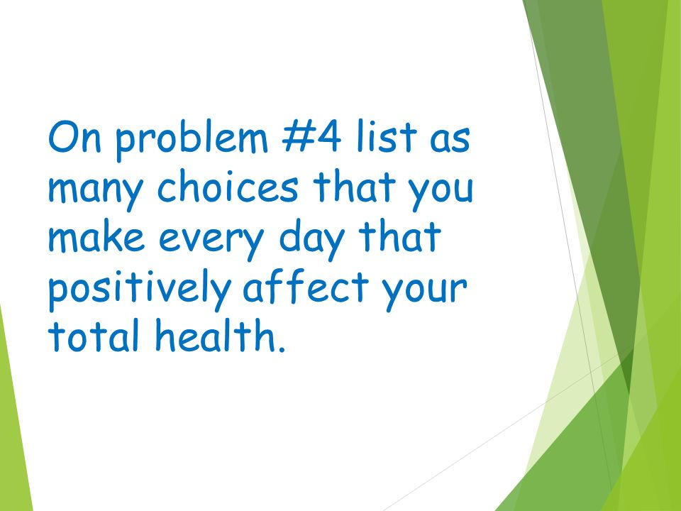 On problem #4 list as many choices that you make every day that positively affect your total health.