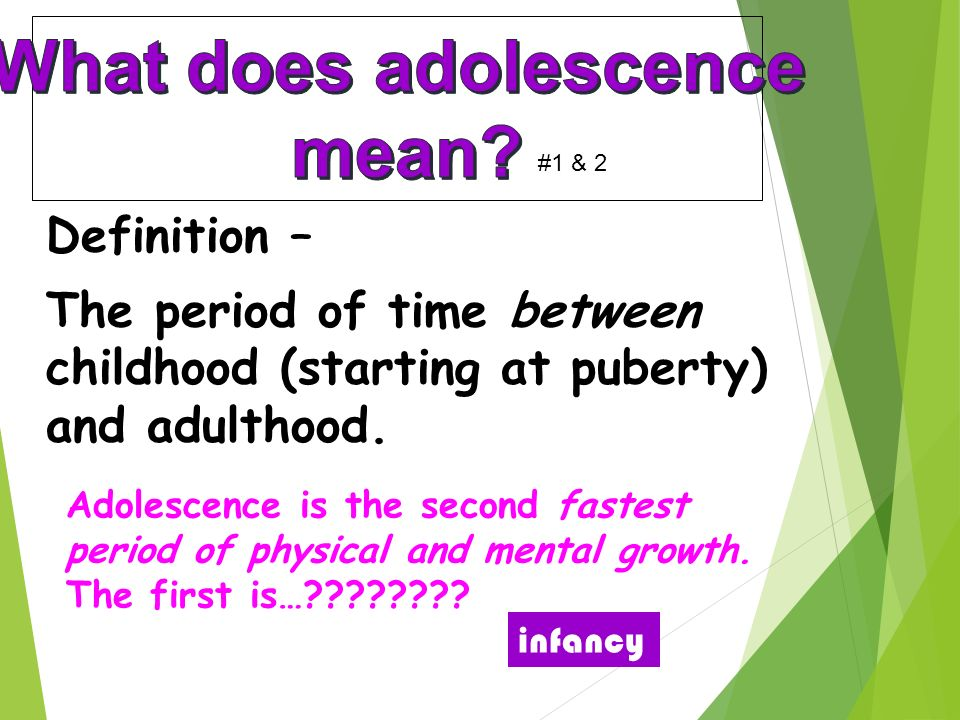 Definition – The period of time between childhood (starting at puberty) and adulthood.