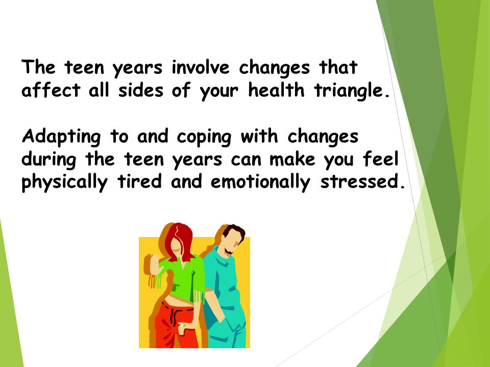 The teen years involve changes that affect all sides of your health triangle.
