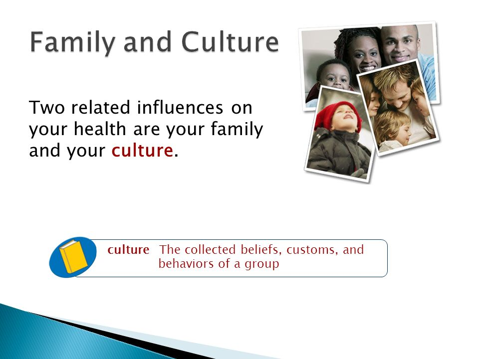 Two related influences on your health are your family and your culture.