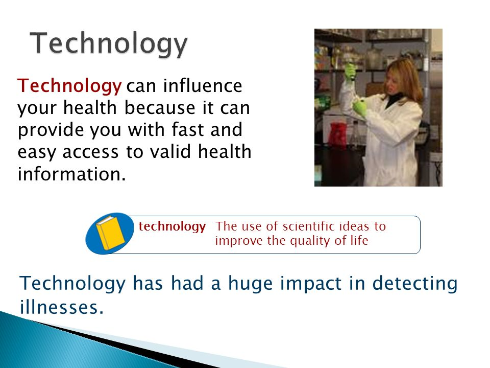 Technology can influence your health because it can provide you with fast and easy access to valid health information.