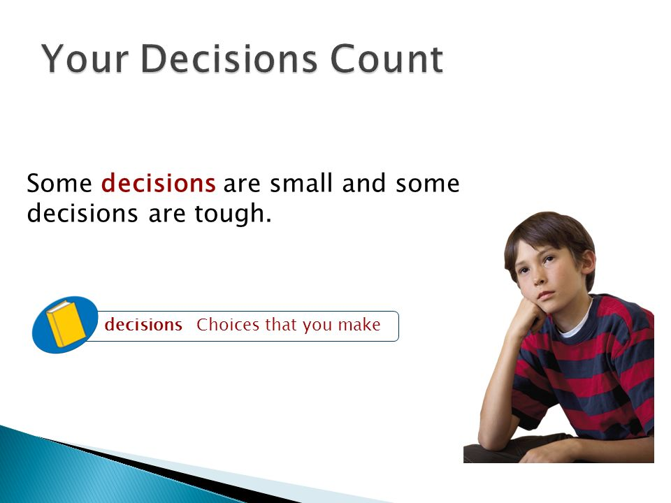 Some decisions are small and some decisions are tough. decisions Choices that you make