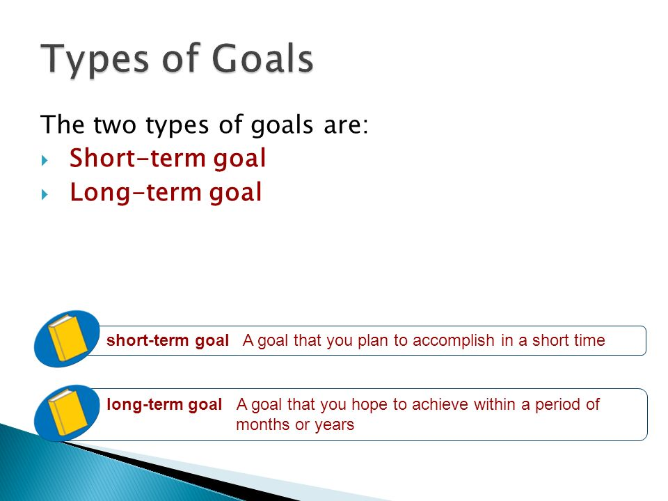 The two types of goals are:  Short-term goal  Long-term goal short-term goal A goal that you plan to accomplish in a short time long-term goal A goal that you hope to achieve within a period of months or years