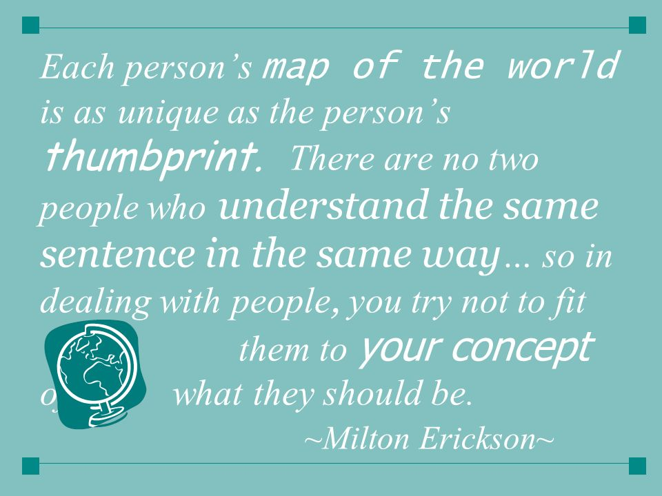 Each person's map of the world is as unique as the person's thumbprint.