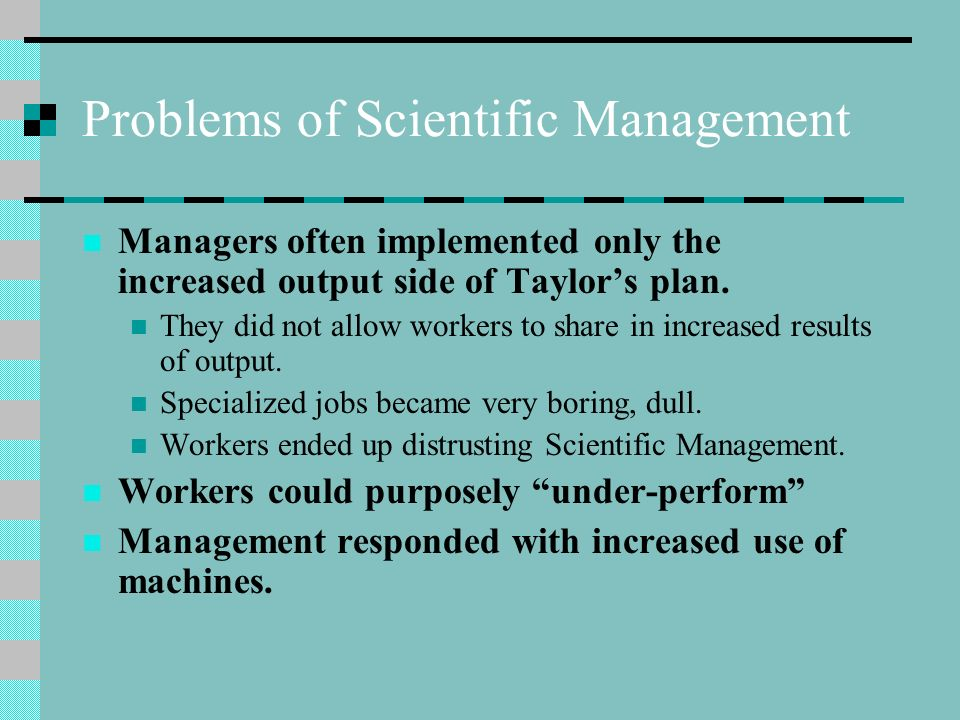 Problems of Scientific Management Managers often implemented only the increased output side of Taylor's plan. They did not allow workers to share in i